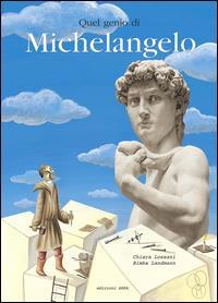 Quel genio di Michelangelo / testo di Chiara Lossani ; ispirato a Michelangelo Buonarroti Fiorentino di Giorgio Vasari e a Vita di Michelangelo Buonarroti di Ascanio Condivi ; illustrazioni di Bimba Landmann