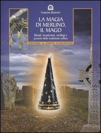 La magia di Merlino, il mago: rituali, incantesimi, sortilegi e pozioni della tradizione celtica