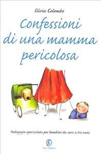 Confessioni di una mamma pericolosa : pedagogia spericolata per bambini da zero a tre anni / Silvia Colombo ; illustrazioni di Francesco Sanesi