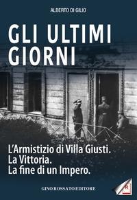 Gli ultimi giorni : l'armistizio di Villa Giusti, la vittoria, la fine di un impero / Alberto Di Gilio.