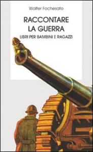 Raccontare la guerra : libri per bambini e ragazzi / Walter Fochesato