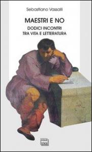 Maestri e no : dodici incontri tra vita e letteratura / Sebastiano Vassalli