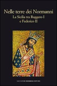 Nelle terre dei Normanni : la Sicilia tra Ruggero I e Federico II / a cura di Marina Congiu, Simona Modeo