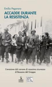 Accadde durante la Resistenza. L'evasione dal carcere di massima sicurezza di Bassano del Grappa /Emilio Pegoraro