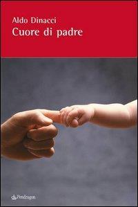 Cuore di padre : storie d'amore di padri e figli : e una riflessione di speranza / Aldo Dinacci