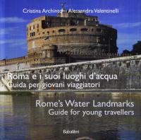 Roma e i suoi luoghi d'acqua : guida per giovani viaggiatori = Rome's water landmarks : guide for young travellers / Cristina Archinto, Alessandra Valentinelli