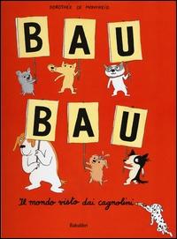 Bau bau : il mondo visto dai cagnolini / Dorothée de Monfreid ; [traduzione di Tanguy Babled]