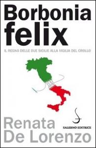 Borbonia felix : il Regno delle Due Sicilie alla vigilia del crollo / Renata De Lorenzo ; premessa di Alessandro Barbero