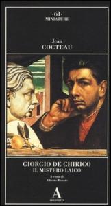 Giorgio De Chirico : il mistero laico / Jean Cocteau ; a cura di Alberto Boatto