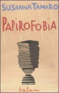Papirofobia : romanzo / Susanna Tamaro ; illustrazioni di Simona Mulazzani