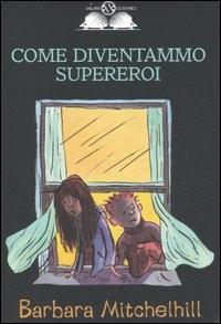 Come diventammo supereroi / Barbara Mitchelhill ; illustrazioni di Cristina Pieropan