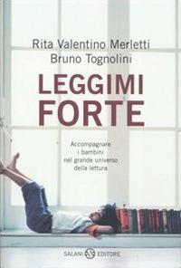Leggimi forte : accompagnare i bambini nel grande universo della lettura / Rita Valentino Merletti, Bruno Tognolini