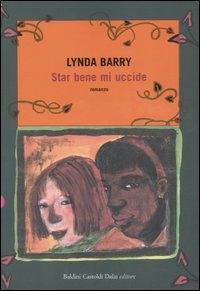 Star bene mi uccide / scritto e illustrato da Lynda Barry ; traduzione di Laura Prandino