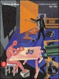 L'officina del Mago : l'artista nel suo atélier 1900-1950 / a cura di Ada Masoero, Beatrice Marconi, Flavia Matitti