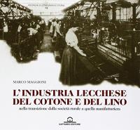L'industria lecchese del cotone e del lino : nella transizione dalla società rurale a quella manifatturiera / Marco Maggioni