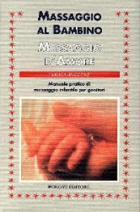 Massaggio al bambino messaggio d'amore : manuale pratico di massaggio infantile per genitori / Vimala McClure