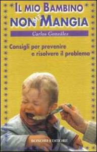 Il mio bambino non mi mangia : consigli per prevenire e risolvere il problema / Carlos Gonzales