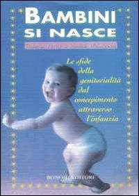 Bambini si nasce : le sfide della genitorialità dal concepimento attraverso l'infanzia / Thomas Verny e Pamela Weintraub