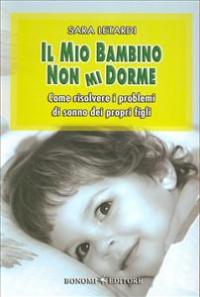 Il mio bambino non mi dorme : come risolvere i problemi di sonno dei propri figli / Sara Letardi
