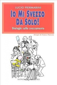 Io mi svezzo da solo! : dialoghi sullo svezzamento / Lucio Piermarini