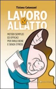 Lavoro & allatto : metodi semplici ed efficaci per farlo bene e senza stress / Tiziana Catanzani