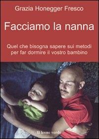 Facciamo la nanna : quel che conviene sapere sui metodi per far dormire il vostro bambino / Grazia Honegger Fresco