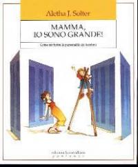 Mamma, io sono grande! : come far fiorire la personalità dei bambini / Aletha J. Solter ; traduzione di Paolo Tatullo ; saggio introduttivo di Daniele Novara
