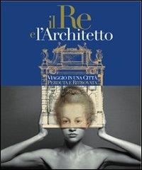 Il re e l'architetto: viaggio in una città perduta e ritrovata