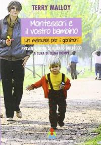 Montessori e il vostro bambino : un manuale per i genitori / Terry Malloy ; presentazione di Renato Dulbecco ; a cura di Elena Dompè
