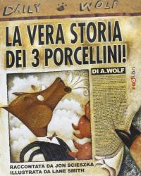 La vera storia dei 3 porcellini / di A. Wolf ; raccontata da Jon Scieszka ; illustrata da Lane Smith
