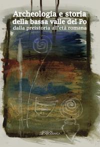 Archeologia e storia del bacino della bassa valle del Po dalla preistoria all'età romana