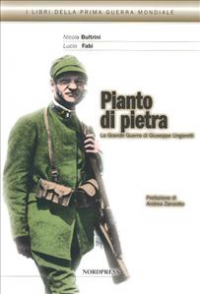 Pianto di pietra : la Grande Guerra di Giuseppe Ungaretti / Nicola Bultrini, Lucio Fabi
