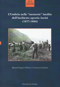 """L'Umbria nelle """"memorie"""" inedite dell'Inchiesta agraria Jacini (1877-1884) /[a cura di] Manuel Vaquero Piñeiro e Francesca Giommi"""
