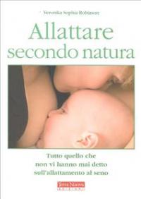 Allattare secondo natura : tutto quello che non vi hanno mai detto sull'allattamento al seno / Veronika Sophia Robinson