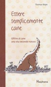 Essere semplicemente cane : offrire al cane una vita secondo natura / Thomas Riepe ; traduzione [di] Ilana De Bona