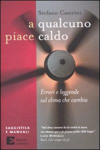 A qualcuno piace caldo : errori e leggende sul clima che cambia / Stefano Caserini