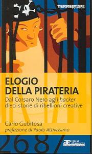Elogio della pirateria : dal Corsato nero agli hacker : dieci storie di ribellioni creative / Carlo Gubitosa