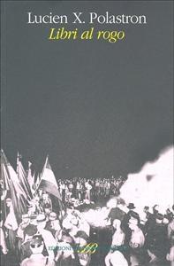 Libri al rogo : storia della distruzione infinita delle biblioteche / Lucien X. Polastron