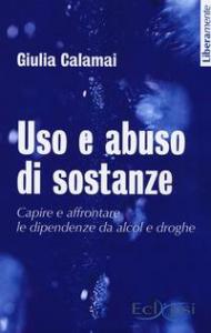 Uso e abuso di sostanze. Capire e affrontare le dipendenze dal alcol e droghe