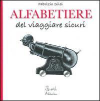 Alfabetiere del viaggiare sicuri / Fabrizio Silei ; illustrazioni dell'autore