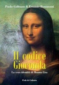 Il codice gioconda : la vera identità di Monna Lisa / Paolo Gulisano & Erminio Bonanomi