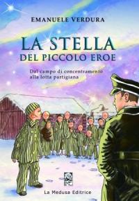 La stella del piccolo eroe : dal campo di concentramento alla lotta partigiana / Emanuele Verdura