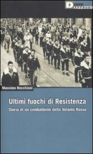 Ultimi fuochi di Resistenza : storia di un combattente della Volante Rossa / Massimo Recchioni ; prefazione di Cesare Bermani
