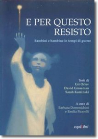 E per questo resisto : bambini e bambine in tempi di guerre / testi di Uri Orlev, David Grossman, Sarah Kaminski ; a cura di Barbara Domenichini e Emilia Ficarelli