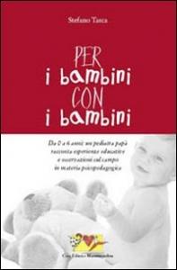 Per i bambini, con i bambini : da 0 a 6 anni: un pediatra papà racconta esperienze educative e osservazioni sul campo in materia psicopedagogica / Stefano Tasca