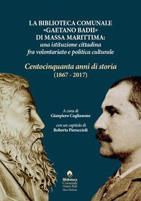 Biblioteca comunale «Gaetano Badii» di Massa Marittima: un'istituzione tra volontariato e politica culturale. Centocinquant'anni di storia (1867-2017) (La)