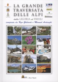 La grande traversata delle Alpi : dalla Liguria al Friuli compiuta da Ugo Ghilardi e Manuel Ardenghi.