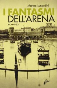 I fantasmi dell'arena / Matteo Lunardini ; a cura di Elena Pozzato