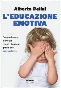 L'educazione emotiva : come educare al meglio i nostri bambini grazie alle neuroscienze / Alberto Pellai