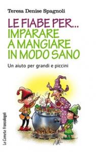 Le fiabe per... imparare a mangiare in modo sano : un aiuto per grandi e piccini / Teresa Denise Spagnoli